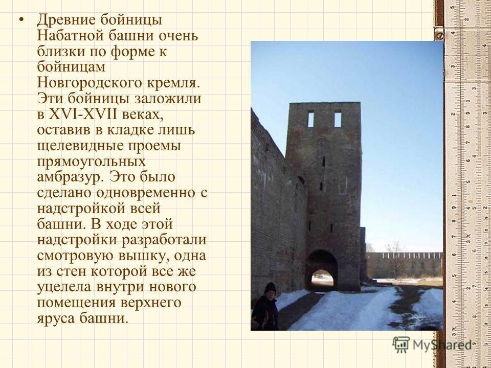 Древние бойницы Набатной башни очень близки по форме к бойницам Новгородского кремля. Эти бойницы заложили в XVI-XVII веках, оставив в кладке лишь щелевидные проемы прямоугольных амбразур. Это было сделано одновременно с надстройкой всей башни. В ход