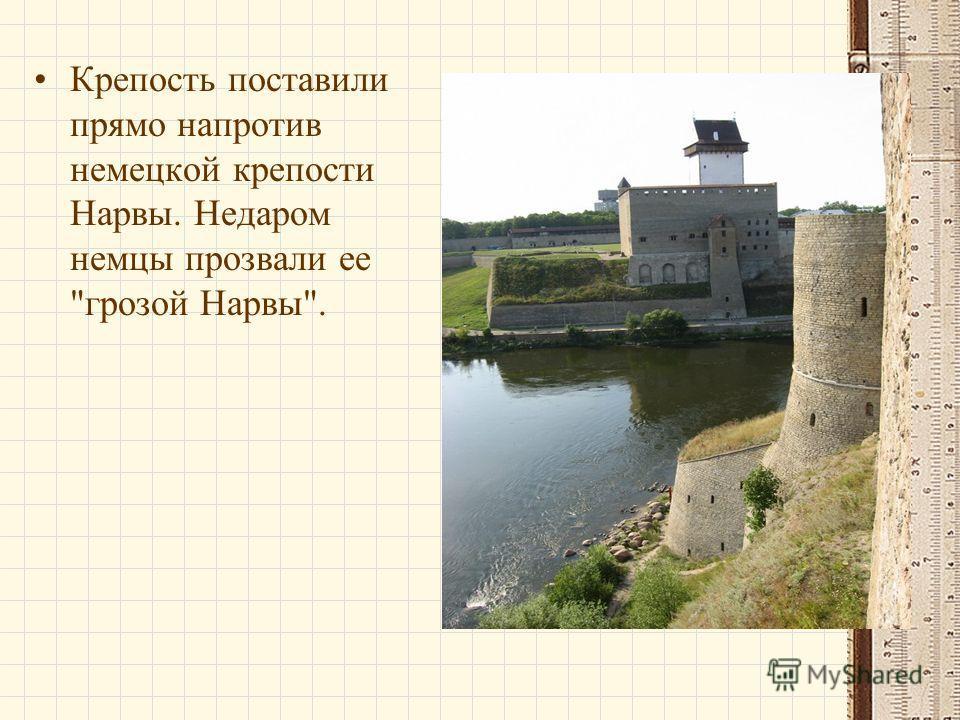 Крепость поставили прямо напротив немецкой крепости Нарвы. Недаром немцы прозвали ее грозой Нарвы.