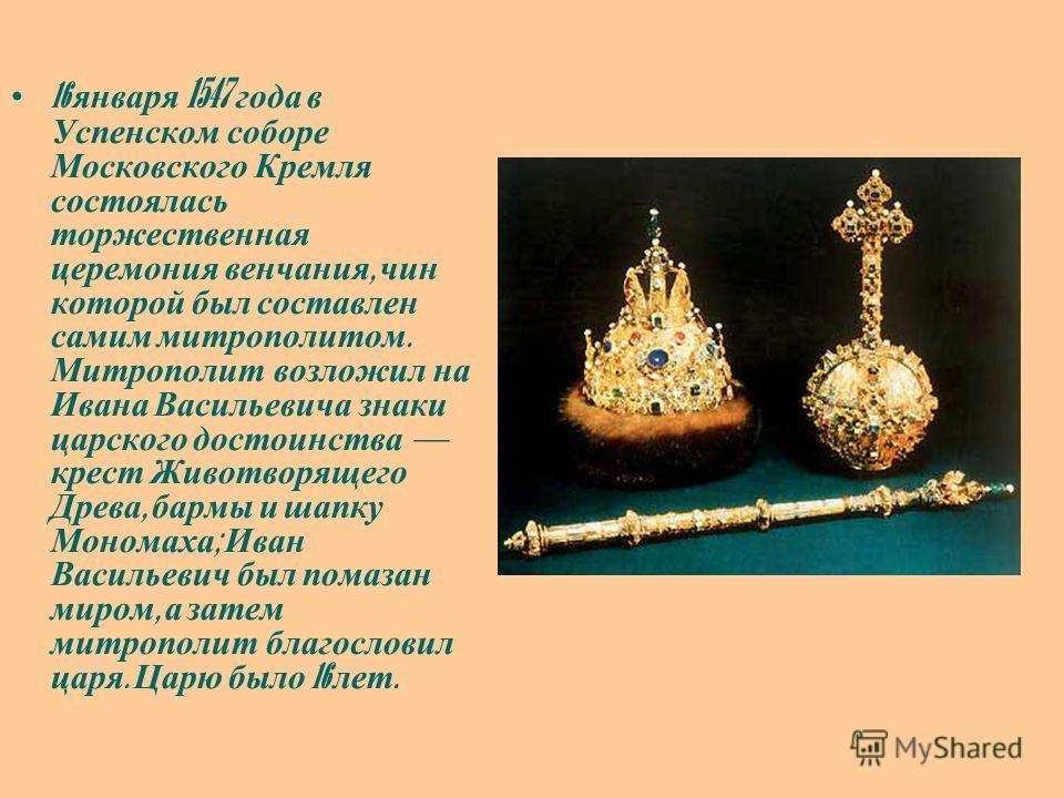 16 января 1547 года в Успенском соборе Московского Кремля состоялась торжественная церемония венчания, чин которой был составлен самим митрополитом. Митрополит возложил на Ивана Васильевича знаки царского достоинства крест Животворящего Древа, бармы