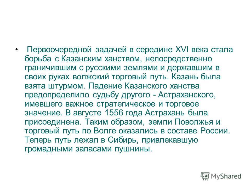 Первоочередной задачей в середине XVI века стала борьба с Казанским ханством, непосредственно граничившим с русскими землями и державшим в своих руках волжский торговый путь. Казань была взята штурмом. Падение Казанского ханства предопределило судьбу