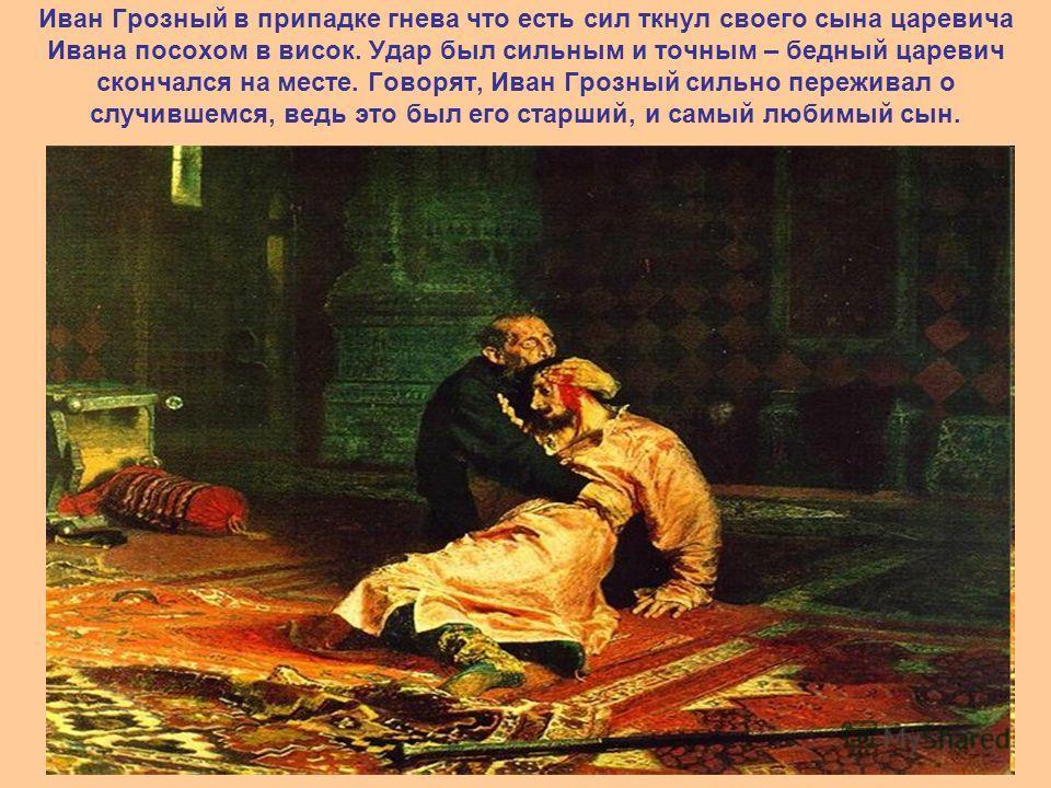 Иван Грозный в припадке гнева что есть сил ткнул своего сына царевича Ивана посохом в висок. Удар был сильным и точным – бедный царевич скончался на месте. Говорят, Иван Грозный сильно переживал о случившемся, ведь это был его старший, и самый любимы