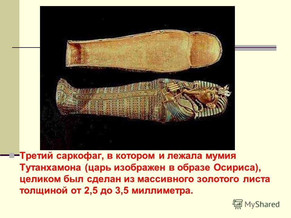 Третий саркофаг, в котором и лежала мумия Тутанхамона (царь изображен в образе Осириса), целиком был сделан из массивного золотого листа толщиной от 2,5 до 3,5 миллиметра.