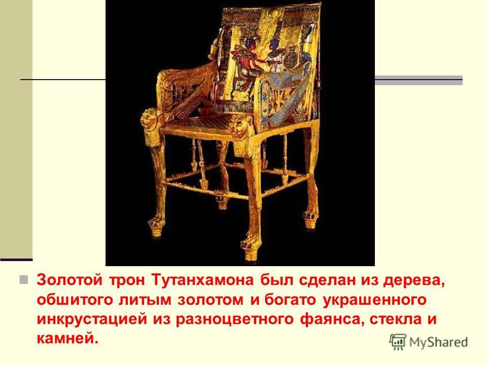 Золотой трон Тутанхамона был сделан из дерева, обшитого литым золотом и богато украшенного инкрустацией из разноцветного фаянса, стекла и камней.