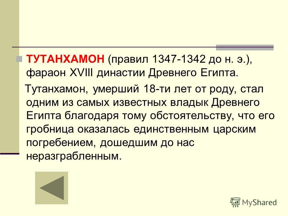 ТУТАНХАМОН (правил 1347-1342 до н. э.), фараон XVIII династии Древнего Египта. Тутанхамон, умерший 18-ти лет от роду, стал одним из самых известных владык Древнего Египта благодаря тому обстоятельству, что его гробница оказалась единственным царским