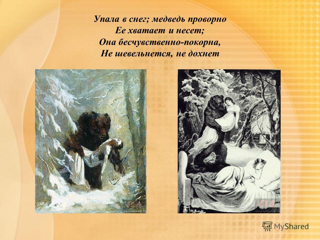 Упала в снег; медведь проворно Ее хватает и несет; Она бесчувственно-покорна, Не шевельнется, не дохнет