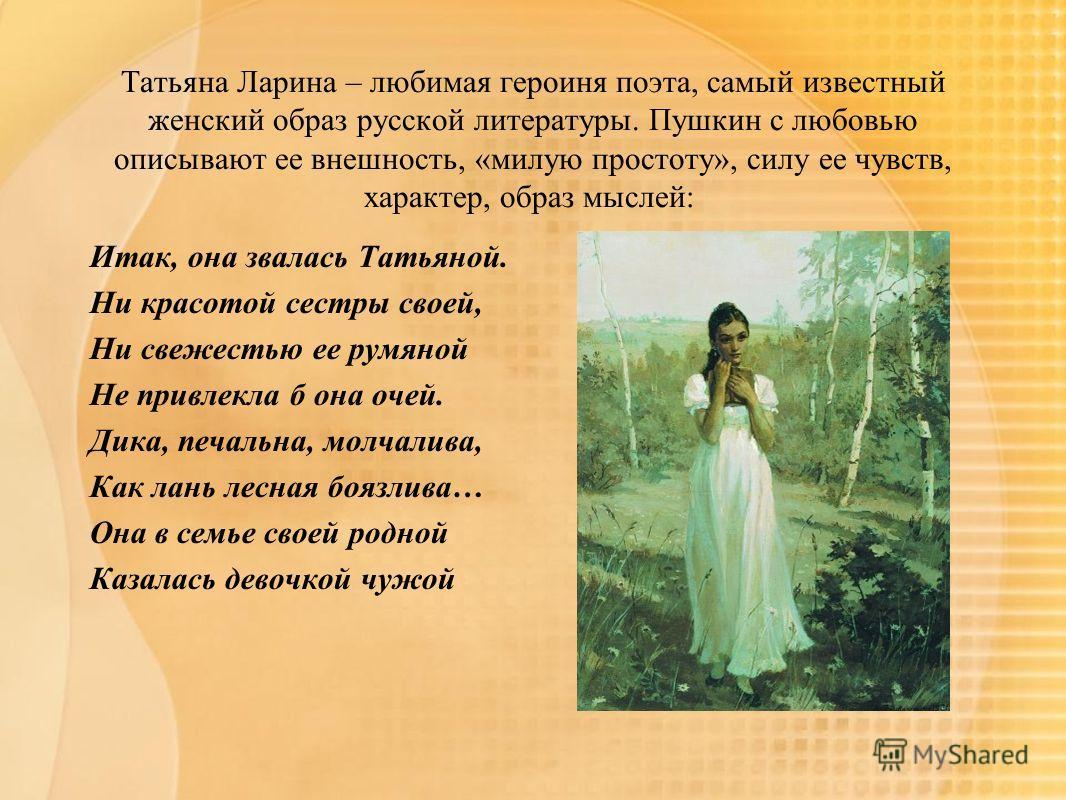 Татьяна Ларина – любимая героиня поэта, самый известный женский образ русской литературы. Пушкин с любовью описывают ее внешность, «милую простоту», силу ее чувств, характер, образ мыслей: Итак, она звалась Татьяной. Ни красотой сестры своей, Ни свеж