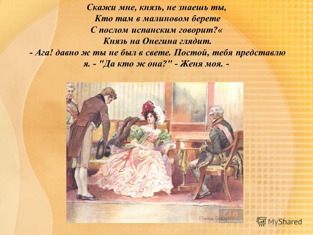 Скажи мне, князь, не знаешь ты, Кто там в малиновом берете С послом испанским говорит?« Князь на Онегина глядит. - Ага! давно ж ты не был в свете. Постой, тебя представлю я. - Да кто ж она? - Женя моя. -
