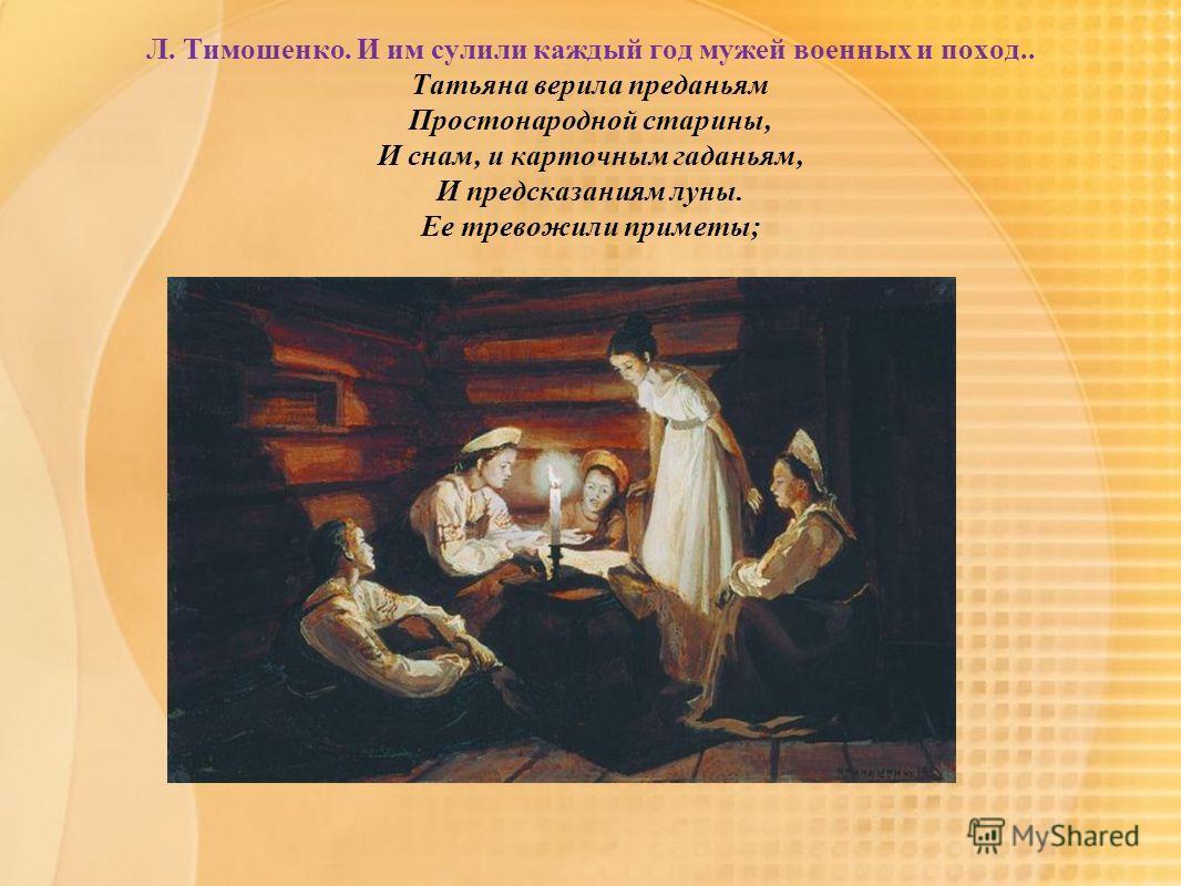 Л. Тимошенко. И им сулили каждый год мужей военных и поход.. Татьяна верила преданьям Простонародной старины, И снам, и карточным гаданьям, И предсказаниям луны. Ее тревожили приметы;