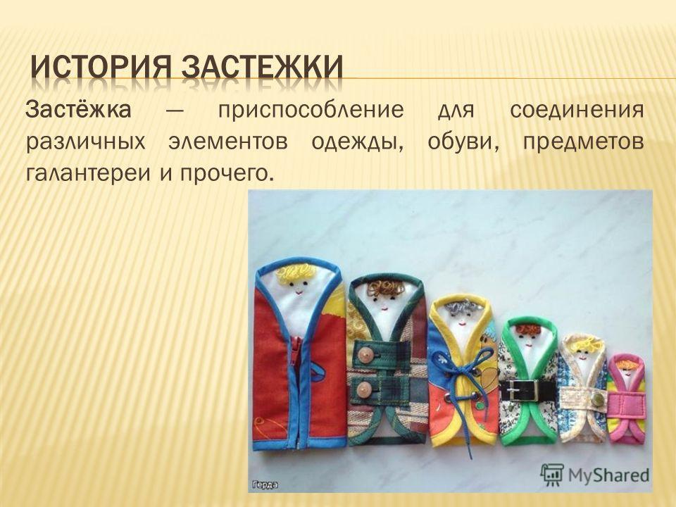 Застёжка приспособление для соединения различных элементов одежды, обуви, предметов галантереи и прочего.