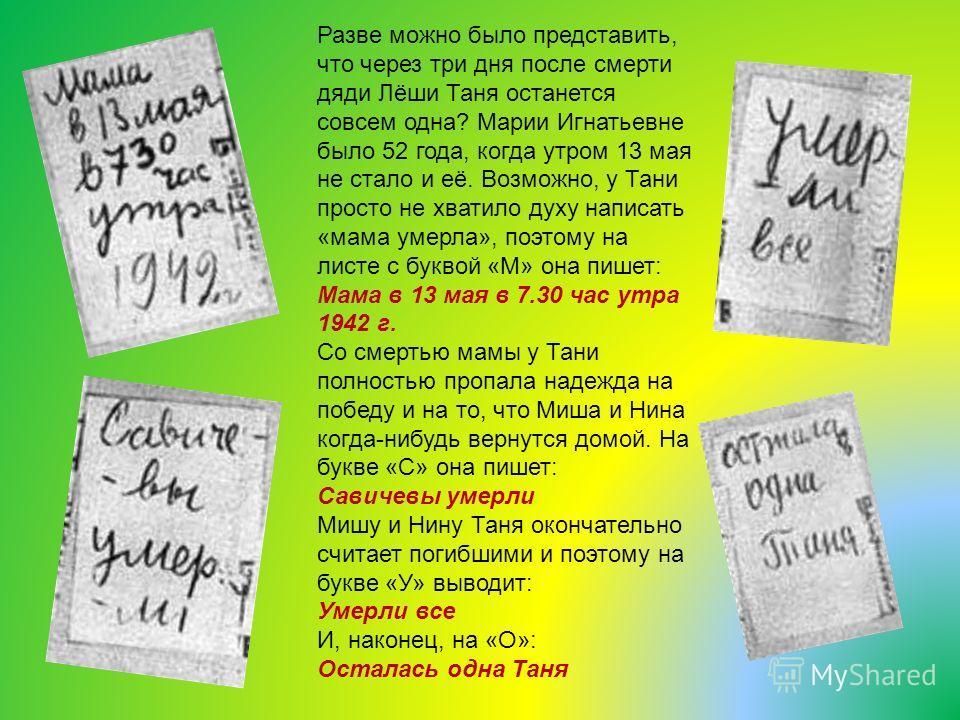 Разве можно было представить, что через три дня после смерти дяди Лёши Таня останется совсем одна? Марии Игнатьевне было 52 года, когда утром 13 мая не стало и её. Возможно, у Тани просто не хватило духу написать «мама умерла», поэтому на листе с бук