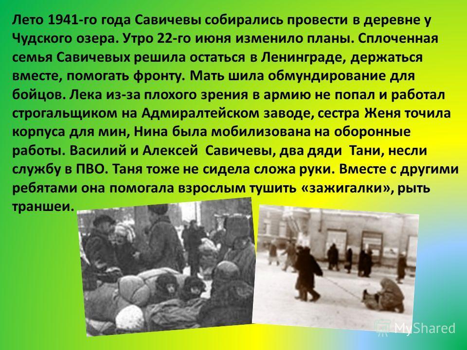 Лето 1941-го года Савичевы собирались провести в деревне у Чудского озера. Утро 22-го июня изменило планы. Сплоченная семья Савичевых решила остаться в Ленинграде, держаться вместе, помогать фронту. Мать шила обмундирование для бойцов. Лека из-за пло