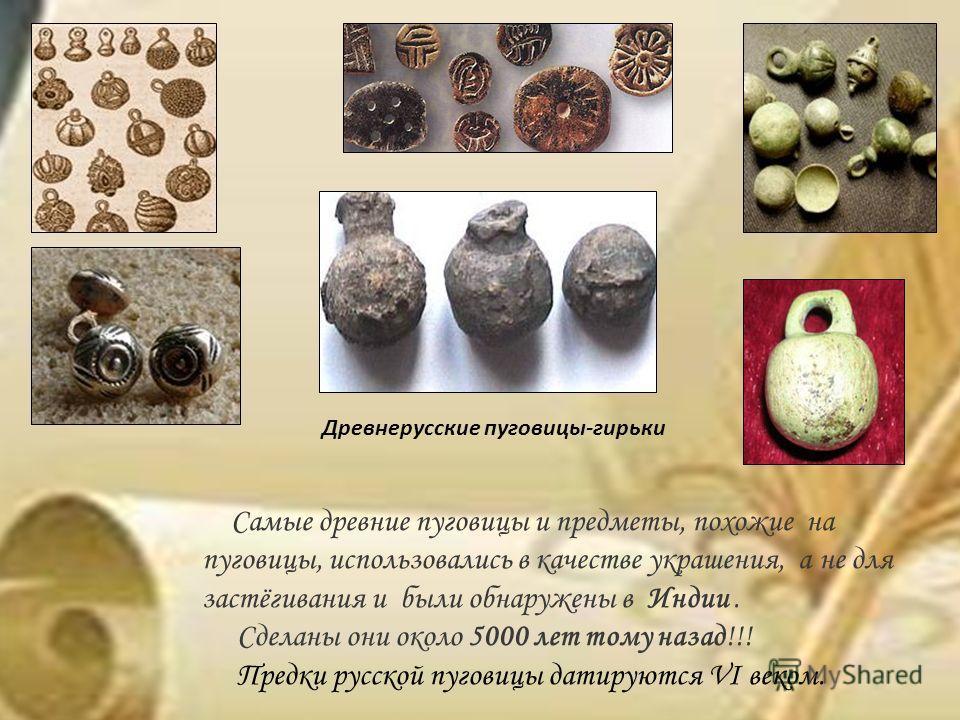 Самые древние пуговицы и предметы, похожие на пуговицы, использовались в качестве украшения, а не для застёгивания и были обнаружены в Индии. Сделаны они около 5000 лет тому назад!!! Предки русской пуговицы датируются VI веком. Древнерусские пуговицы
