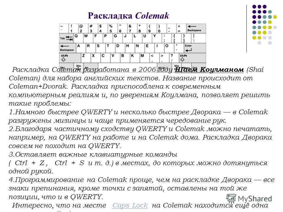 Раскладка Colemak Раскладка Colemak разработана в 2006 году Шаем Коулманом (Shai Coleman) для набора английских текстов. Название происходит от Coleman+Dvorak. Раскладка приспособлена к современным компьютерным реалиям и, по уверениям Коулмана, позво
