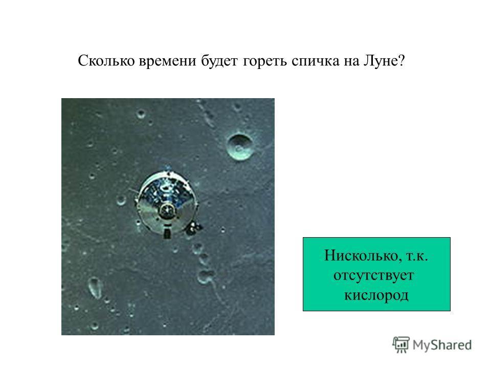 Сколько времени будет гореть спичка на Луне? Нисколько, т.к. отсутствует кислород