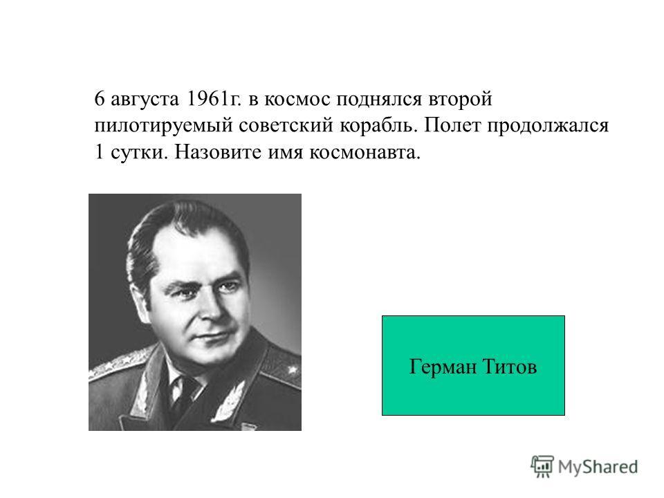 6 августа 1961г. в космос поднялся второй пилотируемый советский корабль. Полет продолжался 1 сутки. Назовите имя космонавта. Герман Титов