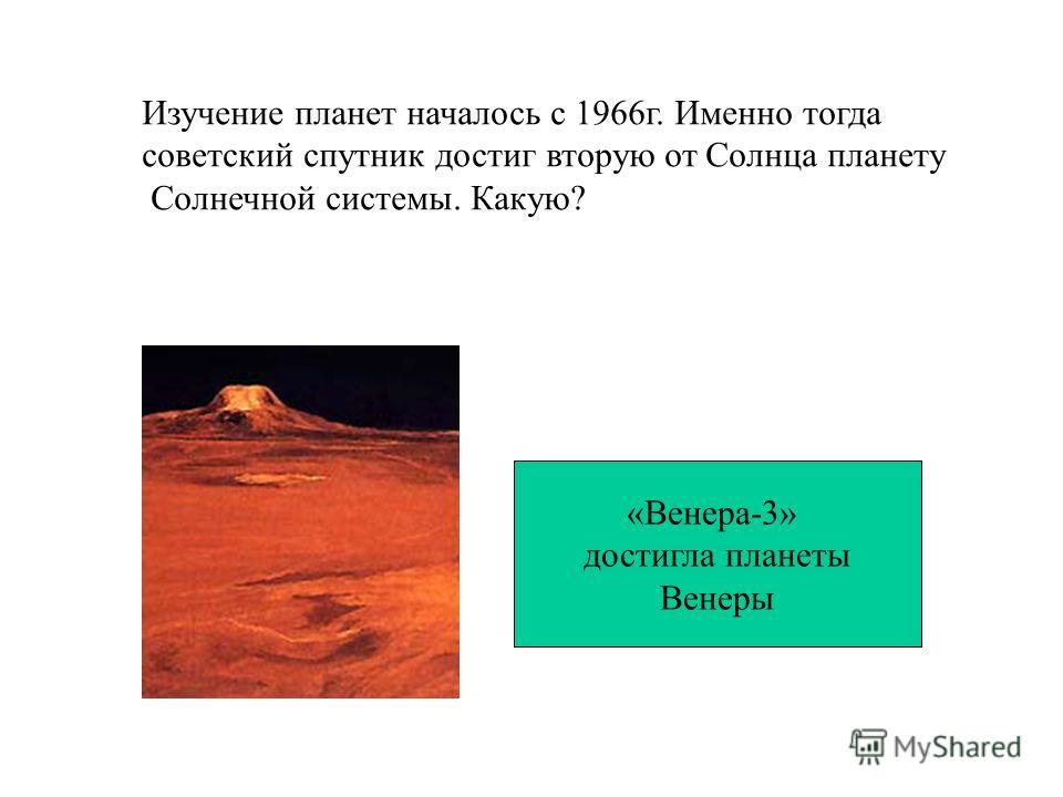 Изучение планет началось с 1966г. Именно тогда советский спутник достиг вторую от Солнца планету Солнечной системы. Какую? «Венера-3» достигла планеты Венеры