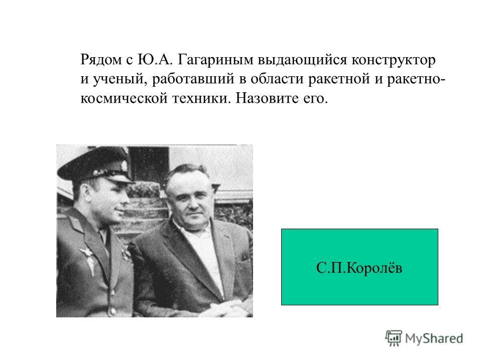 Рядом с Ю.А. Гагариным выдающийся конструктор и ученый, работавший в области ракетной и ракетно- космической техники. Назовите его. С.П.Королёв