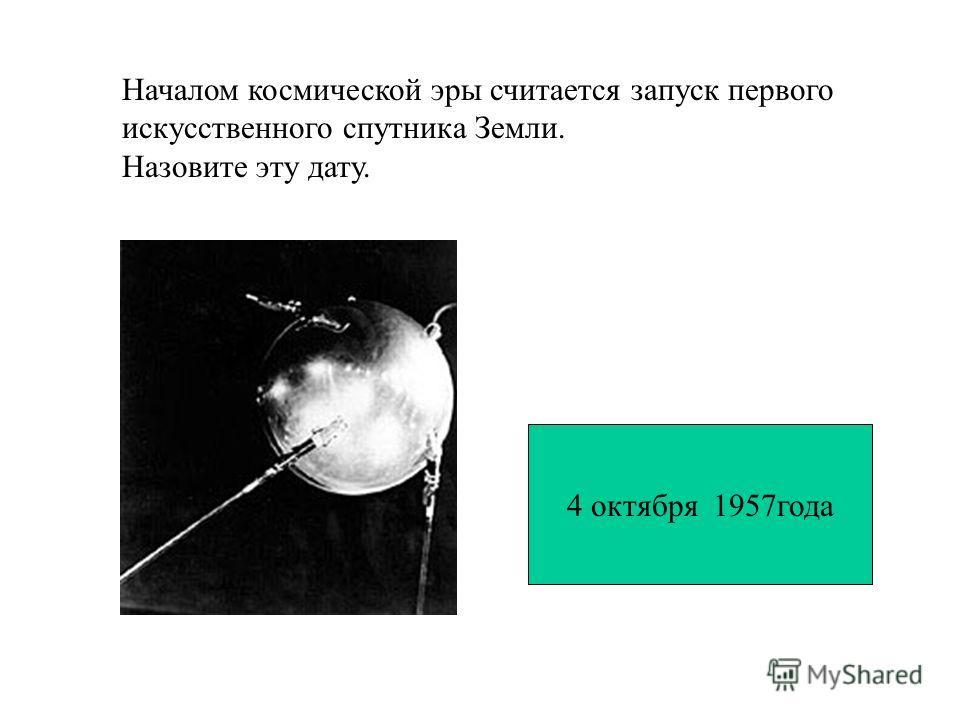 Началом космической эры считается запуск первого искусственного спутника Земли. Назовите эту дату. 4 октября 1957года