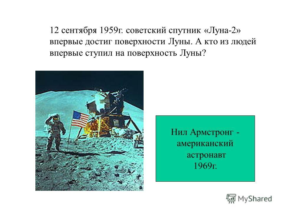 12 сентября 1959г. советский спутник «Луна-2» впервые достиг поверхности Луны. А кто из людей впервые ступил на поверхность Луны? Нил Армстронг - американский астронавт 1969г.
