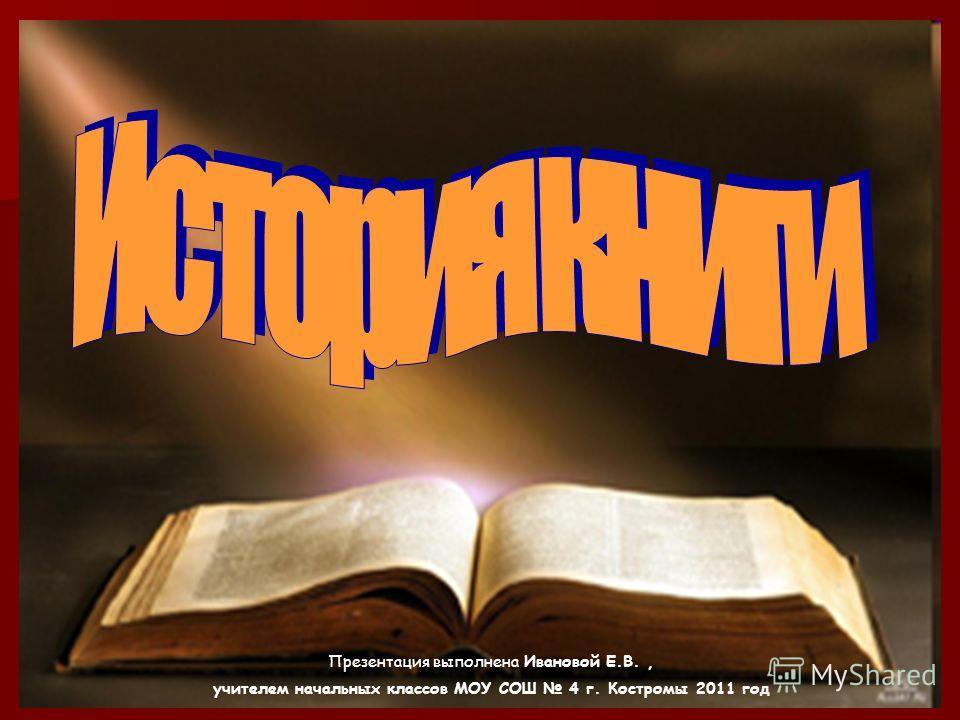 Презентация выполнена Ивановой Е.В., учителем начальных классов МОУ СОШ 4 г. Костромы 2011 год