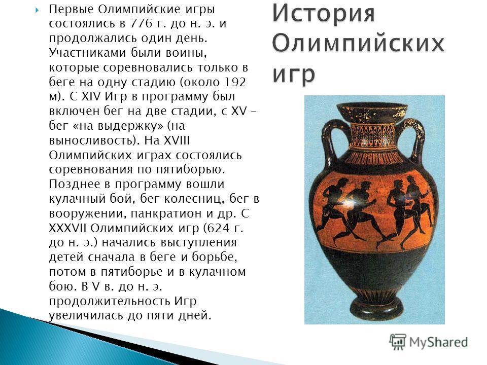 Первые Олимпийские игры состоялись в 776 г. до н. э. и продолжались один день. Участниками были воины, которые соревновались только в беге на одну стадию (около 192 м). С XIV Игр в программу был включен бег на две стадии, с XV – бег «на выдержку» (на
