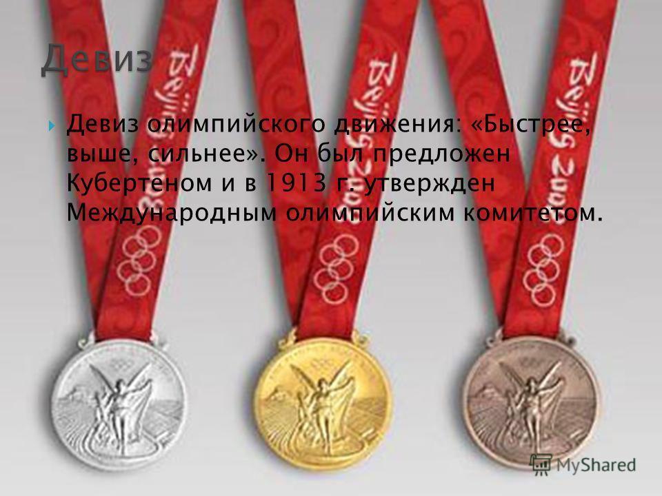Девиз олимпийского движения: «Быстрее, выше, сильнее». Он был предложен Кубертеном и в 1913 г. утвержден Международным олимпийским комитетом.