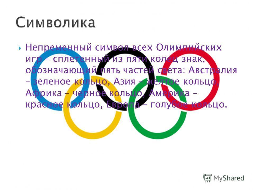 Непременный символ всех Олимпийских игр – сплетенный из пяти колец знак, обозначающий пять частей света: Австралия – зеленое кольцо, Азия – желтое кольцо, Африка – черное кольцо, Америка – красное кольцо, Европа – голубое кольцо.