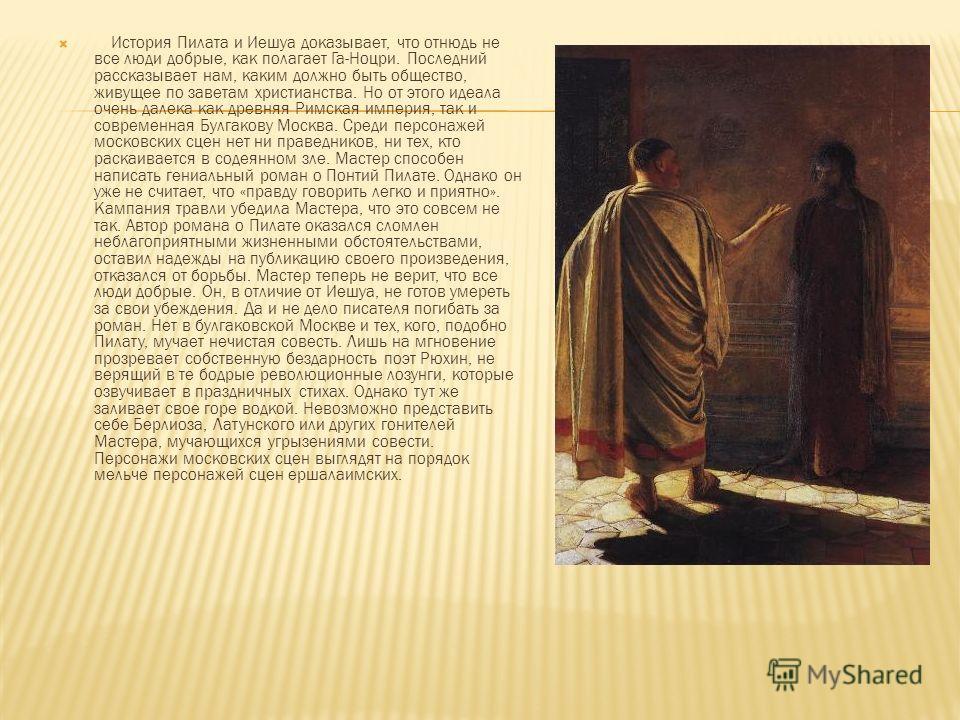 История Пилата и Иешуа доказывает, что отнюдь не все люди добрые, как полагает Га-Ноцри. Последний рассказывает нам, каким должно быть общество, живущее по заветам христианства. Но от этого идеала очень далека как древняя Римская империя, так и совре
