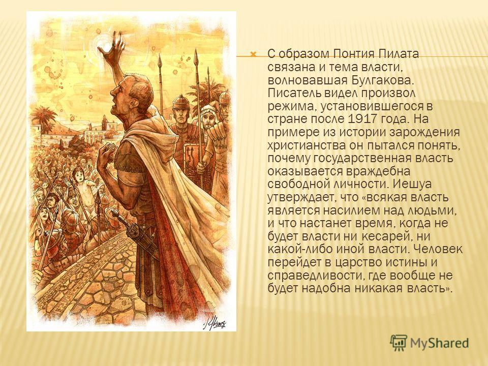 С образом Понтия Пилата связана и тема власти, волновавшая Булгакова. Писатель видел произвол режима, установившегося в стране после 1917 года. На примере из истории зарождения христианства он пытался понять, почему государственная власть оказывается