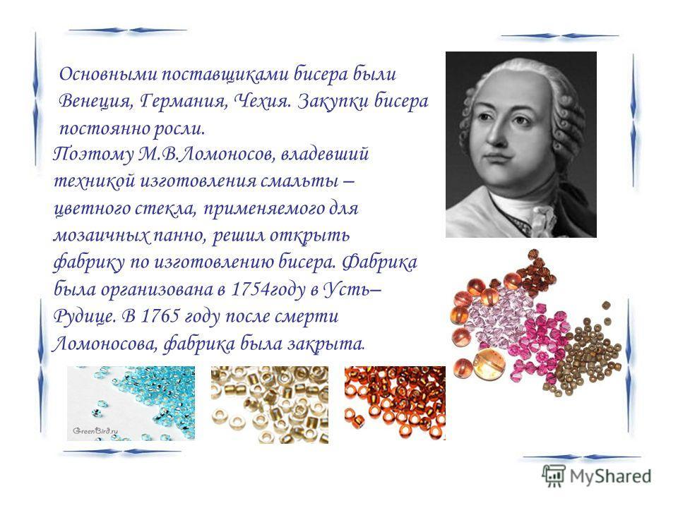 Поэтому М.В.Ломоносов, владевший техникой изготовления смальты – цветного стекла, применяемого для мозаичных панно, решил открыть фабрику по изготовлению бисера. Фабрика была организована в 1754году в Усть– Рудице. В 1765 году после смерти Ломоносова