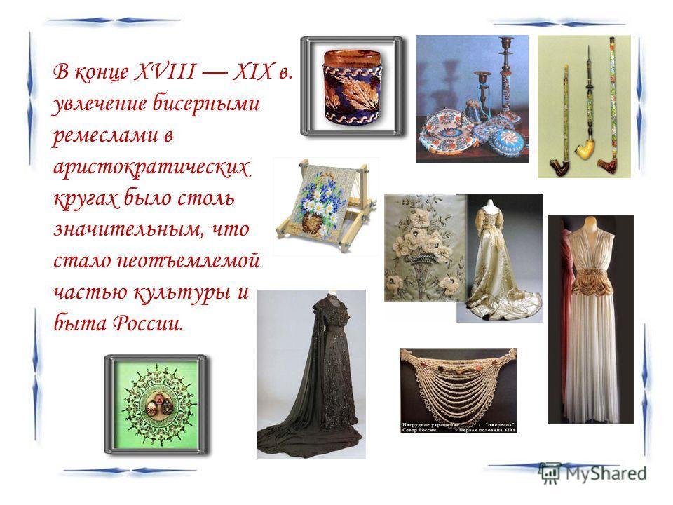 В конце XVIII XIX в. увлечение бисерными ремеслами в аристократических кругах было столь значительным, что стало неотъемлемой частью культуры и быта России.