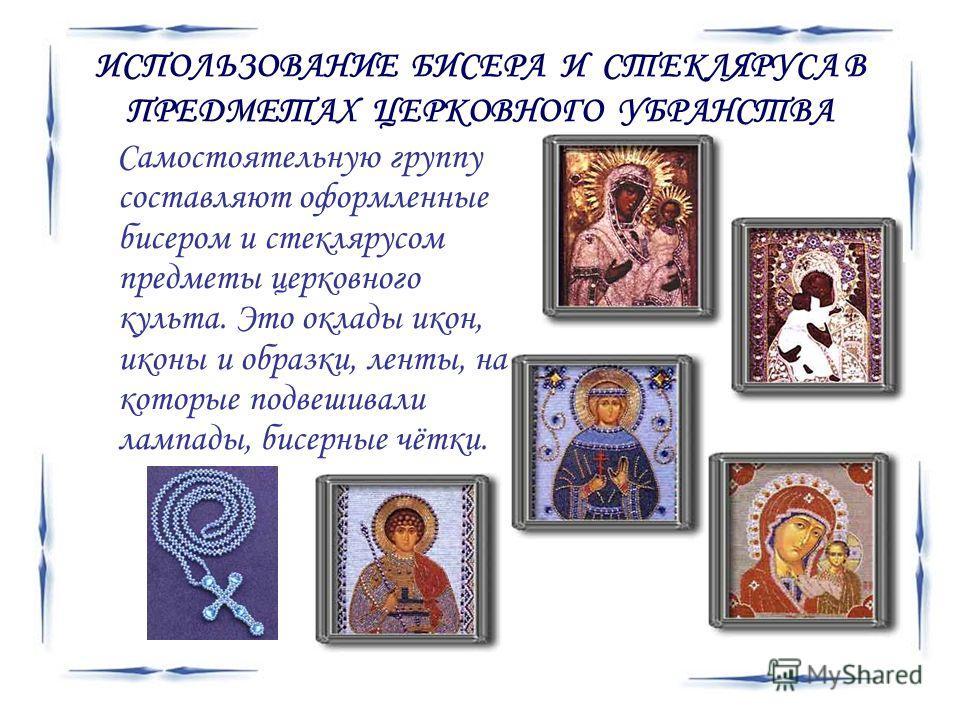 ИСПОЛЬЗОВАНИЕ БИСЕРА И СТЕКЛЯРУСА В ПРЕДМЕТАХ ЦЕРКОВНОГО УБРАНСТВА Самостоятельную группу составляют оформленные бисером и стеклярусом предметы церковного культа. Это оклады икон, иконы и образки, ленты, на которые подвешивали лампады, бисерные чётки