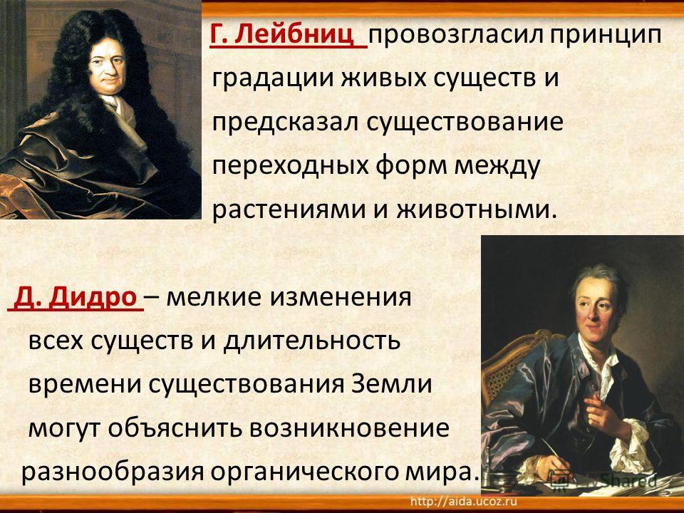 Еще Г. Лейбниц провозгласил принцип градации живых существ и предсказал существование переходных форм между растениями и животными. Д. Дидро – мелкие изменения всех существ и длительность времени существования Земли могут объяснить возникновение разн
