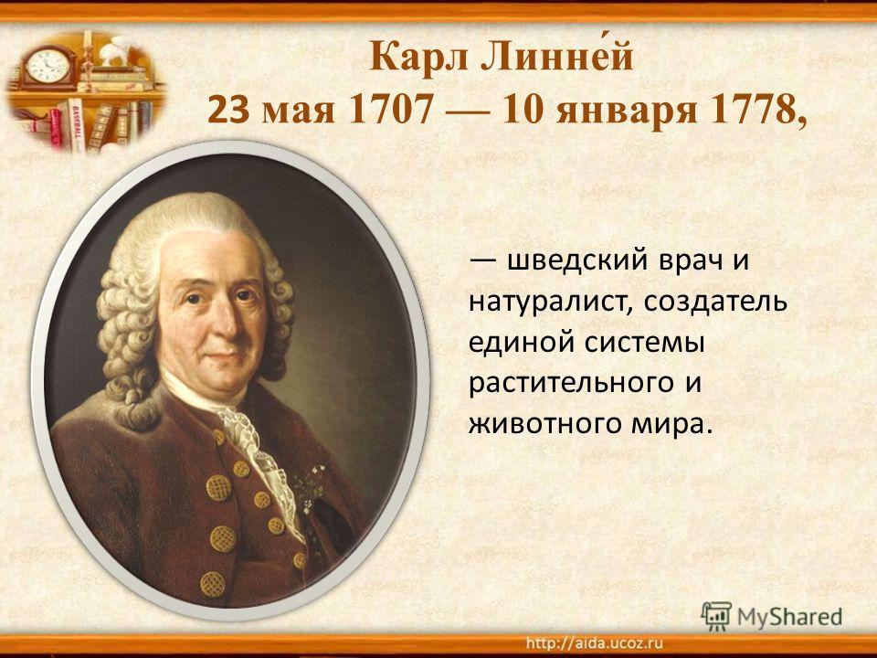Карл Линне́й 23 мая 1707 10 января 1778, шведский врач и натуралист, создатель единой системы растительного и животного мира.