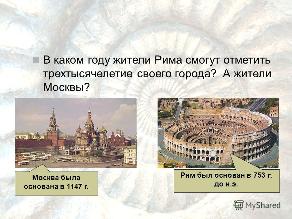 В каком году жители Рима смогут отметить трехтысячелетие своего города? А жители Москвы? Рим был основан в 753 г. до н.э. Москва была основана в 1147 г.