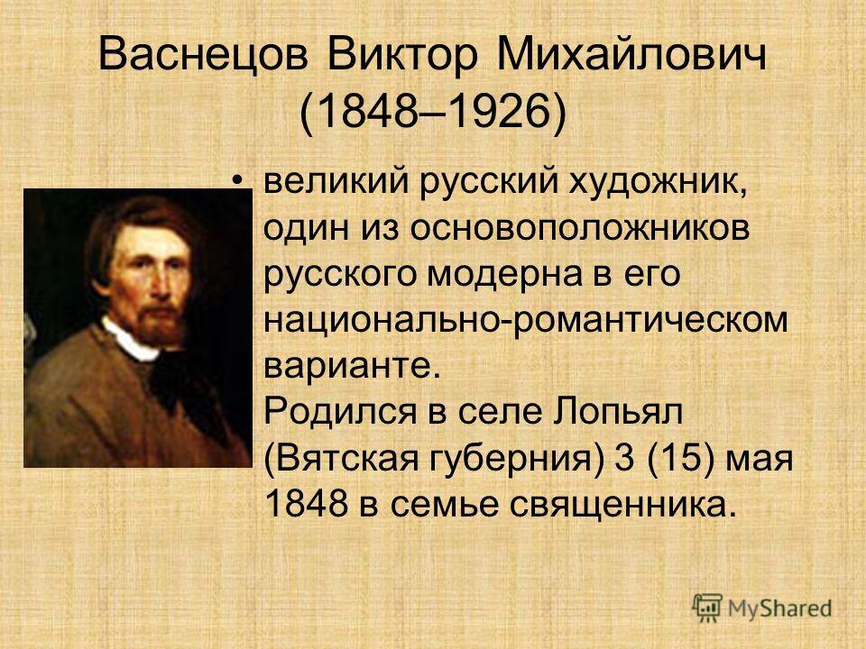 Васнецов Виктор Михайлович (1848–1926) великий русский художник, один из основоположников русского модерна в его национально-романтическом варианте. Родился в селе Лопьял (Вятская губерния) 3 (15) мая 1848 в семье священника.