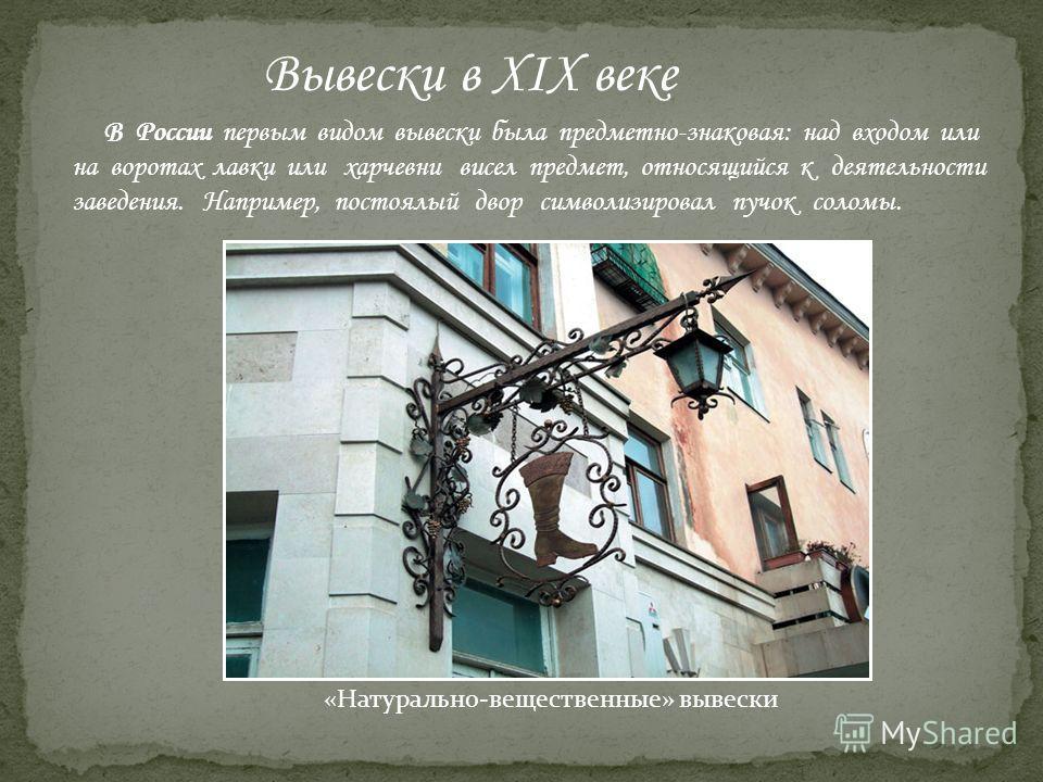 Вывески в XIX веке В России первым видом вывески была предметно-знаковая: над входом или на воротах лавки или харчевни висел предмет, относящийся к деятельности заведения. Например, постоялый двор символизировал пучок соломы. «Натурально-вещественные