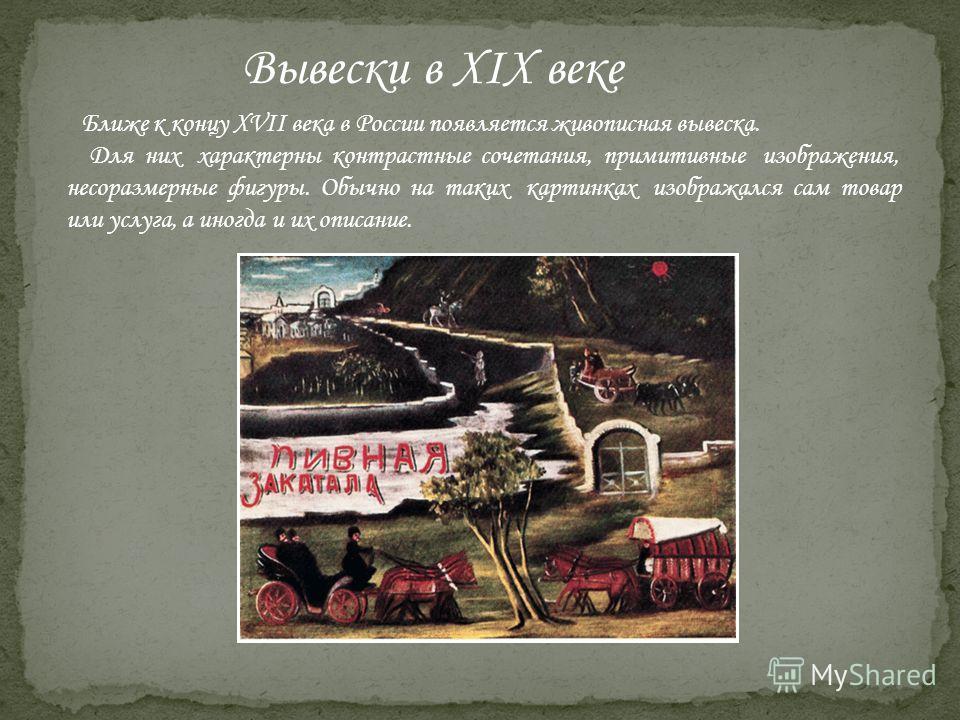 Вывески в XIX веке Ближе к концу XVII века в России появляется живописная вывеска. Для них характерны контрастные сочетания, примитивные изображения, несоразмерные фигуры. Обычно на таких картинках изображался сам товар или услуга, а иногда и их опис