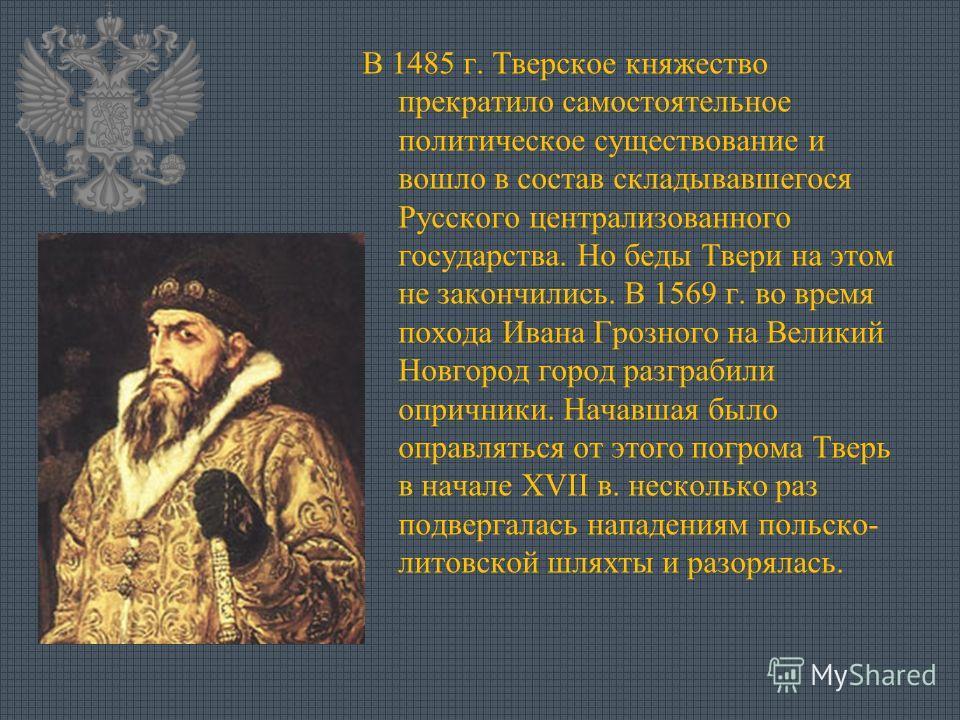 В 1485 г. Тверское княжество прекратило самостоятельное политическое существование и вошло в состав складывавшегося Русского централизованного государства. Но беды Твери на этом не закончились. В 1569 г. во время похода Ивана Грозного на Великий Новг