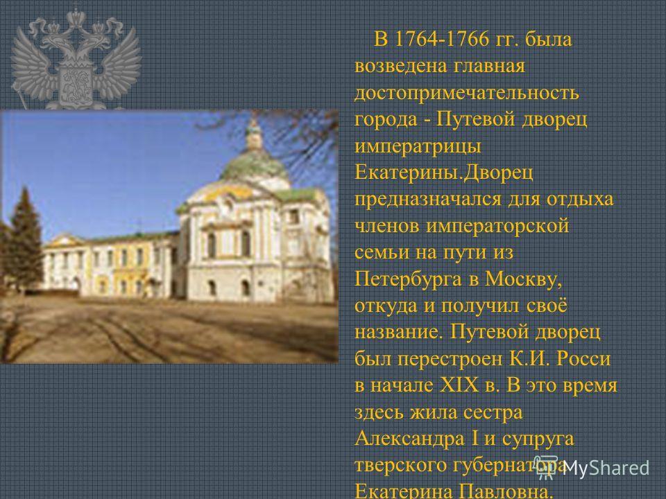 В 1764-1766 гг. была возведена главная достопримечательность города - Путевой дворец императрицы Екатерины.Дворец предназначался для отдыха членов императорской семьи на пути из Петербурга в Москву, откуда и получил своё название. Путевой дворец был
