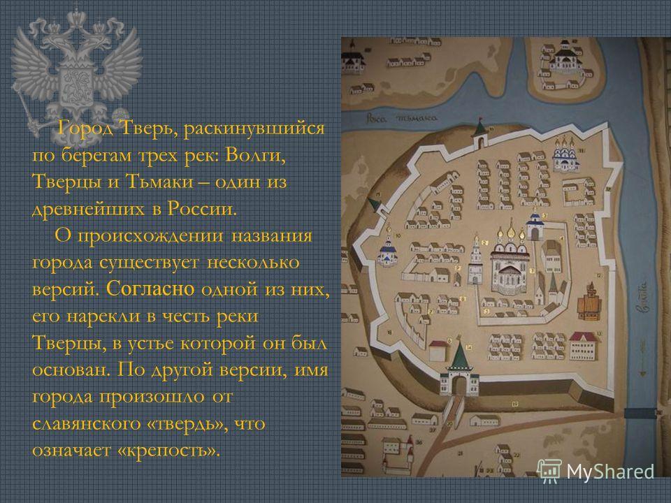 Город Тверь, раскинувшийся по берегам трех рек: Волги, Тверцы и Тьмаки – один из древнейших в России. О происхождении названия города существует несколько версий. Согласно одной из них, его нарекли в честь реки Тверцы, в устье которой он был основан.