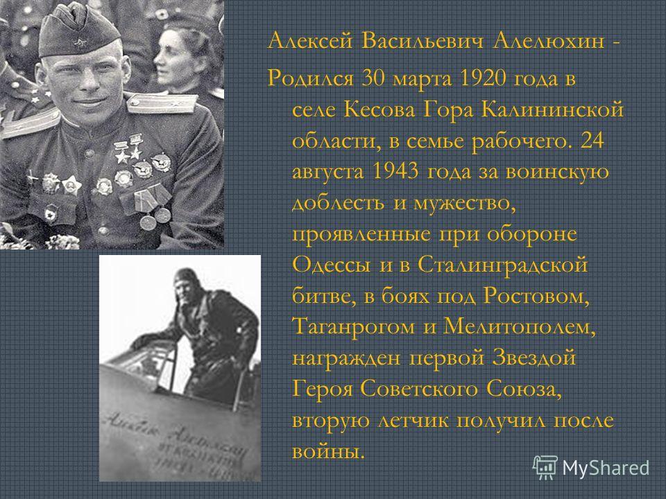 Алексей Васильевич Алелюхин - Родился 30 марта 1920 года в селе Кесова Гора Калининской области, в семье рабочего. 24 августа 1943 года за воинскую доблесть и мужество, проявленные при обороне Одессы и в Сталинградской битве, в боях под Ростовом, Таг