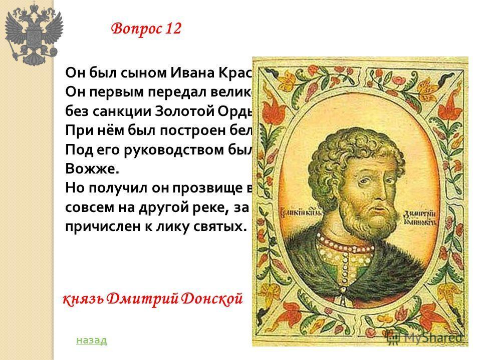 Он был сыном Ивана Красного, князя московского. Он первым передал великое княжение сыну Василию без санкции Золотой Орды. При нём был построен белокаменный кремль. Под его руководством были разбиты враги на реке Вожже. Но получил он прозвище в честь
