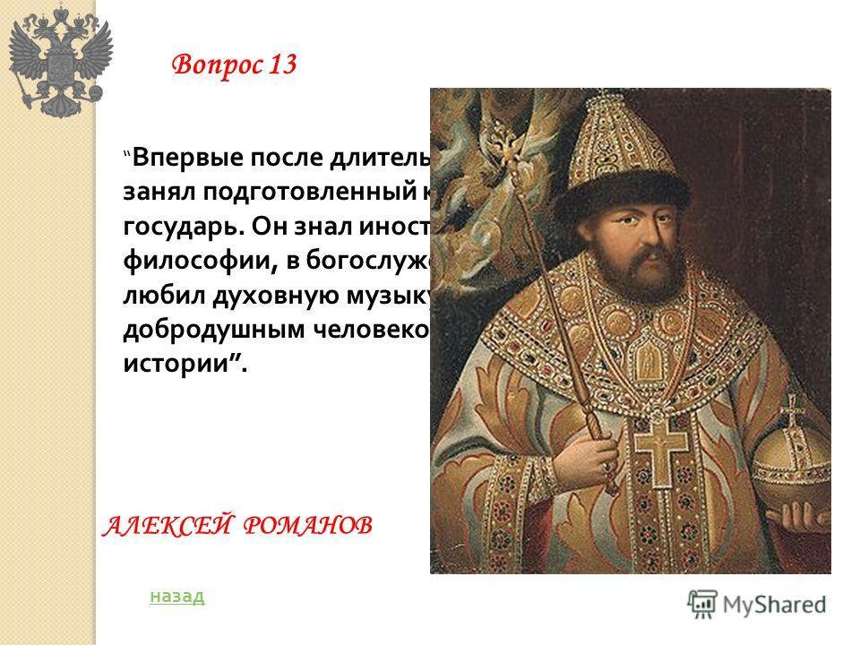 Впервые после длительного перерыва царский трон занял подготовленный к политической деятельности государь. Он знал иностранные языки, разбирался в философии, в богослужении, в законах, понимал и любил духовную музыку. Он был мягким, добродушным челов