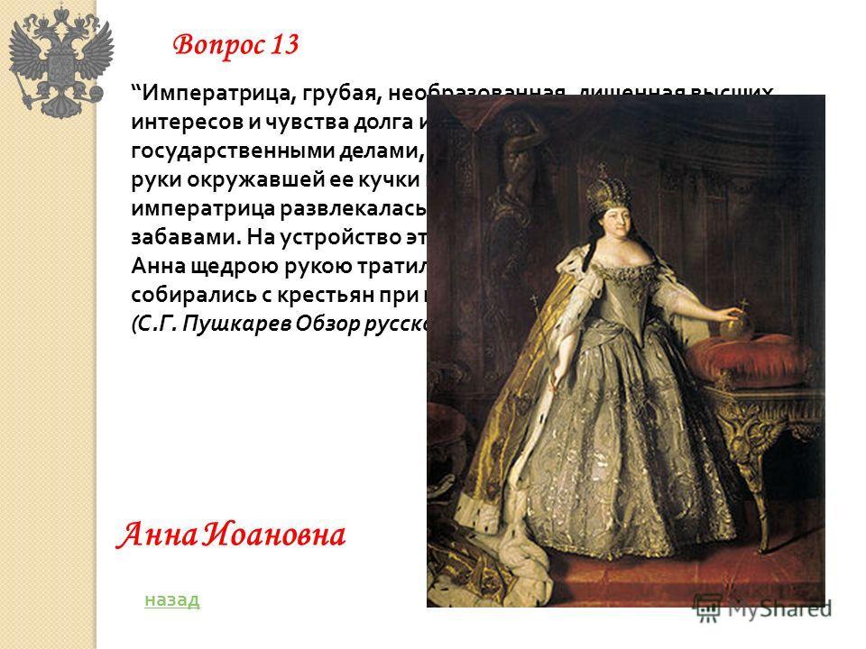 Императрица, грубая, необразованная, лишенная высших интересов и чувства долга и мало интересующаяся государственными делами, отдала управление государством в руки окружавшей ее кучки немцев. В это время сама императрица развлекалась роскошными торже