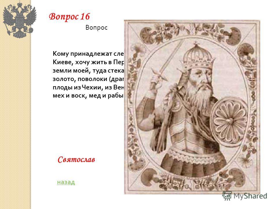Кому принадлежат следующие слова: Не любо мне сидеть в Киеве, хочу жить в Переяславце на Дунае – там середина земли моей, туда стекаются все блага: из греческой земли – золото, поволоки (драгоценные камни), вина, различные плоды из Чехии, из Венгрии