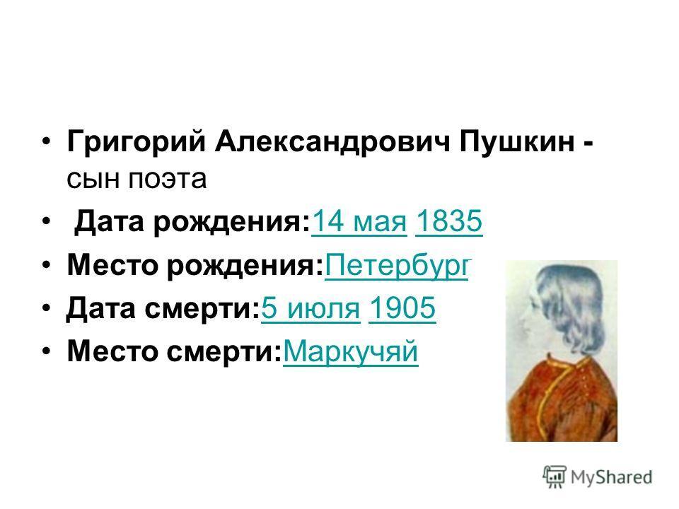Григорий Александрович Пушкин - сын поэта Дата рождения:14 мая 183514 мая1835 Место рождения:ПетербургПетербург Дата смерти:5 июля 19055 июля1905 Место смерти:МаркучяйМаркучяй