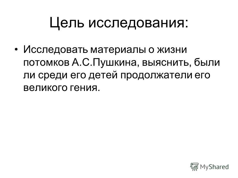 Цель исследования: Исследовать материалы о жизни потомков А.С.Пушкина, выяснить, были ли среди его детей продолжатели его великого гения.