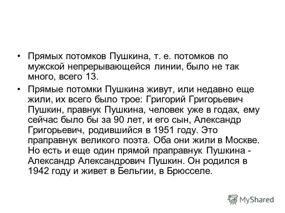 Прямых потомков Пушкина, т. е. потомков по мужской непрерывающейся линии, было не так много, всего 13. Прямые потомки Пушкина живут, или недавно еще жили, их всего было трое: Григорий Григорьевич Пушкин, правнук Пушкина, человек уже в годах, ему сейч