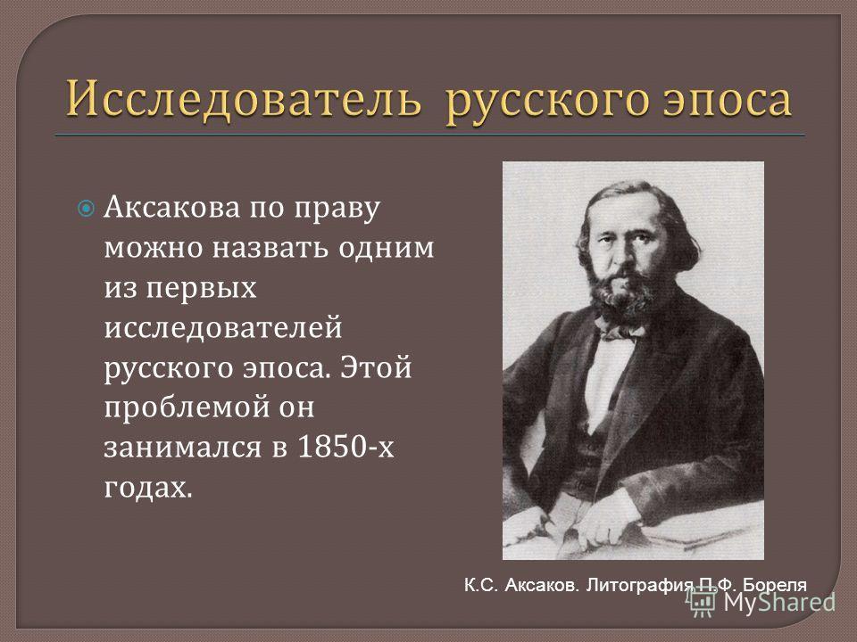 Аксакова по праву можно назвать одним из первых исследователей русского эпоса. Этой проблемой он занимался в 1850- х годах. К.С. Аксаков. Литография П.Ф. Бореля